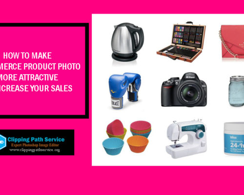 How to Make Ecommerce Product Photo More Attractive to Increase Sales